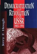 Democratization and revolution in the USSR, 1985-1991 by Jerry F. Hough