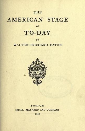 The American stage of to-day. by Eaton, Walter Prichard