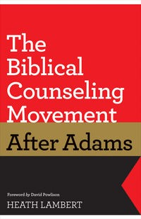 Biblical Counseling Movement After Adams by Lambert, Heath