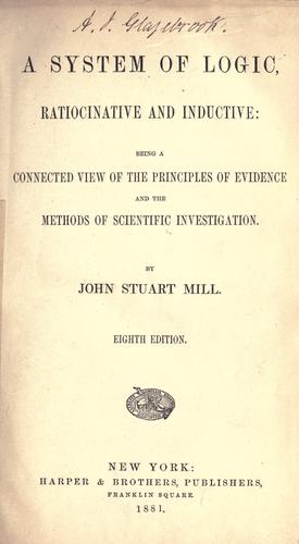 A system of logic, ratiocinative and inductive: being a connected view of the principles of evidence and the methods of scientific investigation by John Stuart Mill