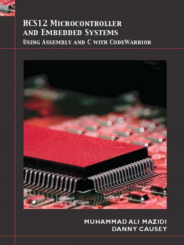 HCS12 microcontroller and embedded systems using Assembly and C with CodeWarrior by Muhammad ali mazidi