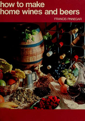 How to make home wines and beers by Francis Pinnegar