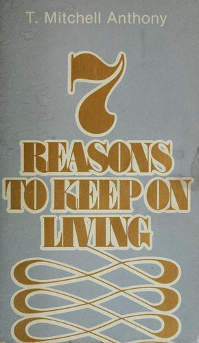 7 reasons to keep on living by T. Mitchell Anthony
