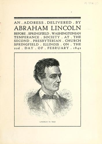 An address delivered by Abraham Lincoln before [the] Springfield Washingtonian Temperance Society at the Second Presbyterian Church, Springfield, Ill., on the 22d day of February, 1842 by Abraham Lincoln