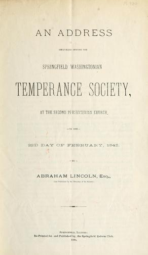 An address delivered before the Springfield Washingtonian Temperance Society, at the Second Presbyterian Church, on the 22nd day of February, 1842 by Abraham Lincoln