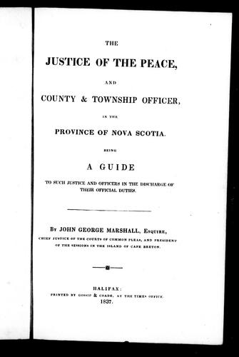 The justice of the peace, and county and township officer in the province of Nova Scotia by John G. Marshall