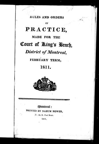 Rules and orders of practice, made for the Court of King's Bench, district of Montreal, February term, 1811 by Lower Canada. Court of King's Bench (District of Montreal)