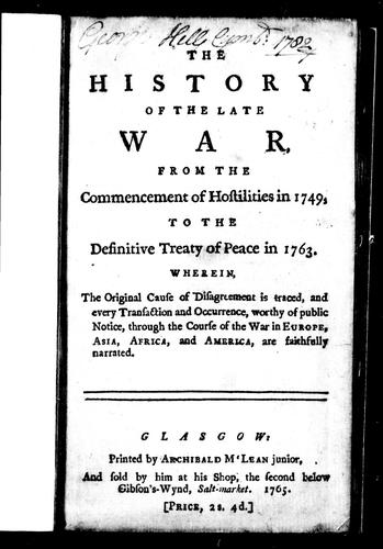 The History of the late war, from the commencement of hostilities in 1749, to the definitive treaty of peace in 1763 by