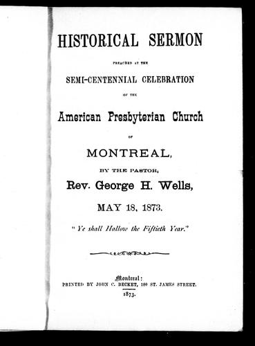 Historical sermon preached at the semi-centennial celebration of the American Presbyterian Church of Montreal by George H. Wells