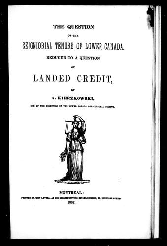 The question of the seigniorial tenure of Lower Canada reduced to a question of landed credit by A. Kierzkowski