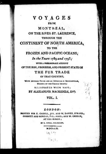 Voyages from Montreal, on the river St. Laurence, through the continent of North America, to the frozen and Pacific oceans, in the years 1789 and 1793 by Sir Alexander Mackenzie