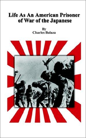 Life As An American Prisoner of War of the Japanese by Charles Balaza