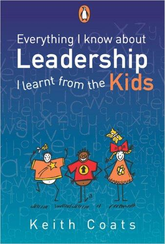 Everything I Know About Leadership I Learnt from the Kids by Keith Coats