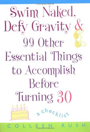 Swim Naked, Defy Gravity and 99 Other Essential Things to Accomplish Before Turning 30 by Colleen Rush
