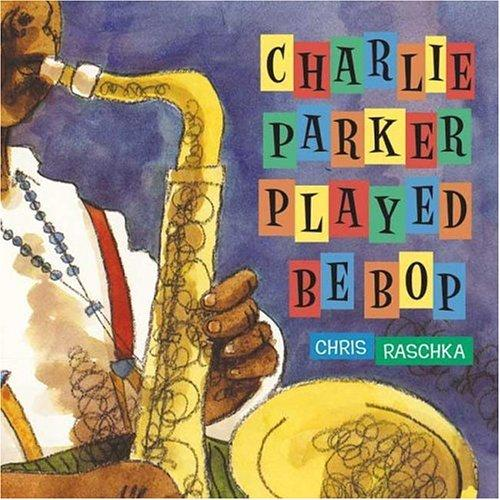 Charlie Parker Played Be Bop by Chris Raschka