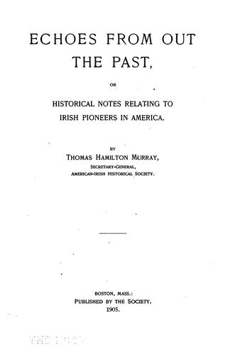 Echoes from out the past, or, Historical notes relating to Irish pioneers in America by Thomas Hamilton Murray