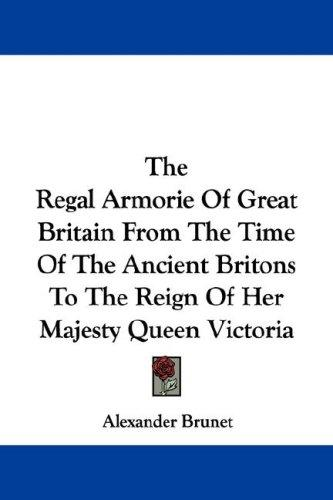 The Regal Armorie Of Great Britain From The Time Of The Ancient Britons To The Reign Of Her Majesty Queen Victoria
