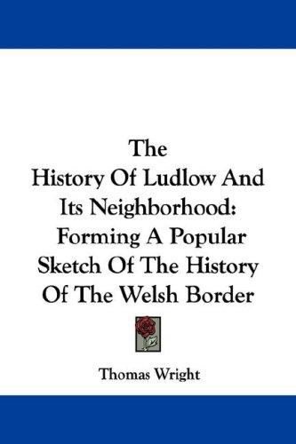 The History Of Ludlow And Its Neighborhood by Thomas Wright