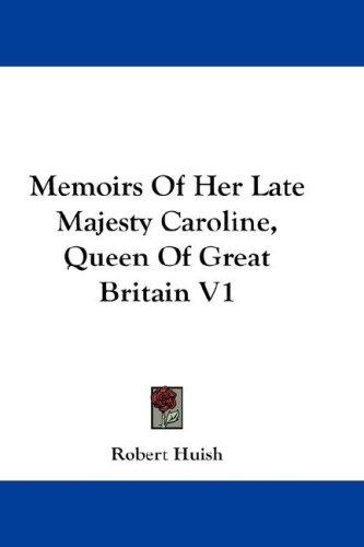 Memoirs Of Her Late Majesty Caroline, Queen Of Great Britain V1 by Robert Huish
