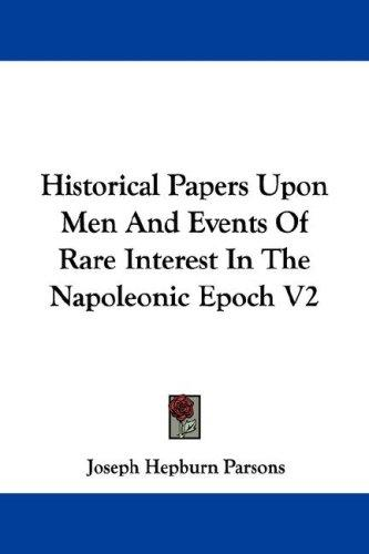 Historical Papers Upon Men And Events Of Rare Interest In The Napoleonic Epoch V2 by Joseph Hepburn Parsons