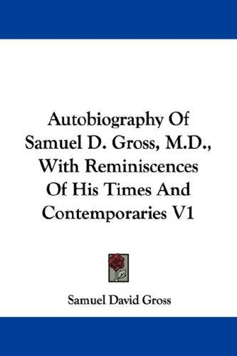 Autobiography Of Samuel D. Gross, M.D., With Reminiscences Of His Times And Contemporaries V1 by Samuel D. Gross