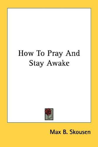 How To Pray And Stay Awake by Max B. Skousen