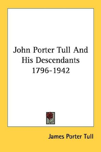 John Porter Tull And His Descendants 1796-1942 by James Porter Tull