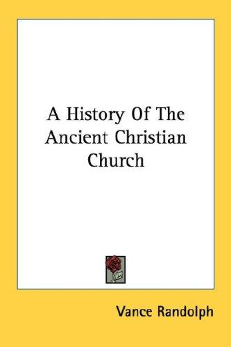 A History Of The Ancient Christian Church by Vance Randolph