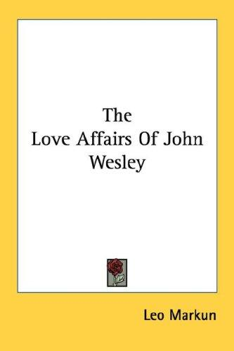 The Love Affairs Of John Wesley by Leo Markun