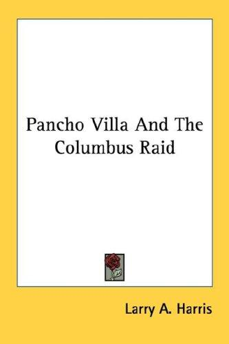 Pancho Villa And The Columbus Raid by Larry A. Harris