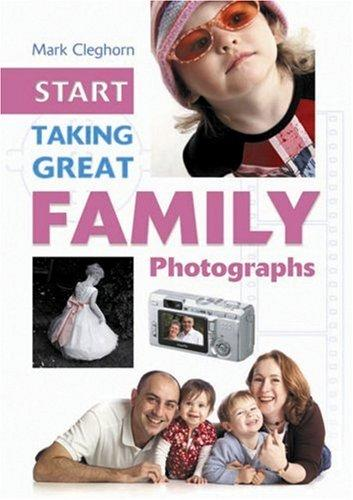 Start Taking Great Family Photographs (Start Taking Great Photographs) by Mark Cleghorn