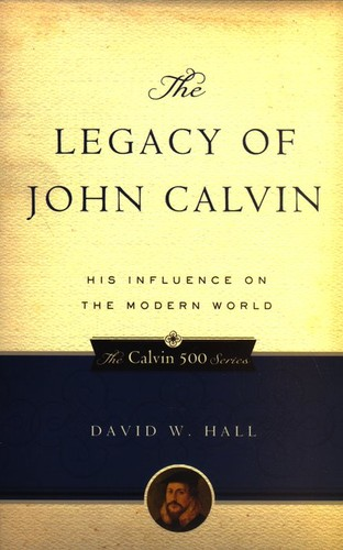 Legacy of John Calvin: His Influence on the Modern World by Hall, David W.
