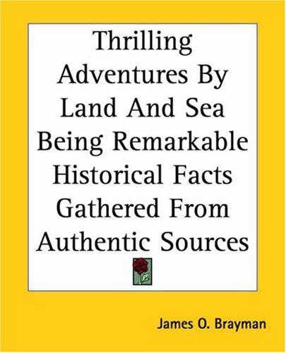 Thrilling Adventures By Land And Sea Being Remarkable Historical Facts Gathered From Authentic Sources by James O. Brayman