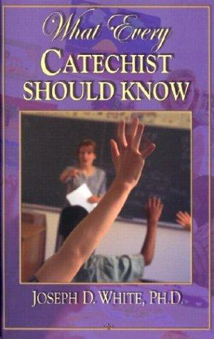 What every Catechist should know by White, Joseph D. Ph. D.