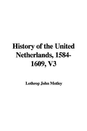 History of the United Netherlands, 1584-1609, V3 by Lothrop John Motley