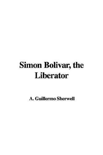 Simon Bolivar, the Liberator by A. Guillermo Sherwell