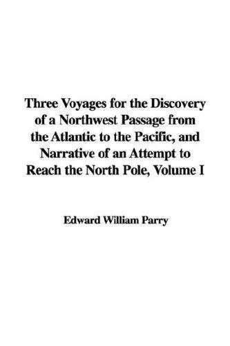 Three Voyages for the Discovery of a Northwest Passage from the Atlantic to the Pacific, and Narrative of an Attempt to Reach the North Pole, Volume I by Edward William Parry