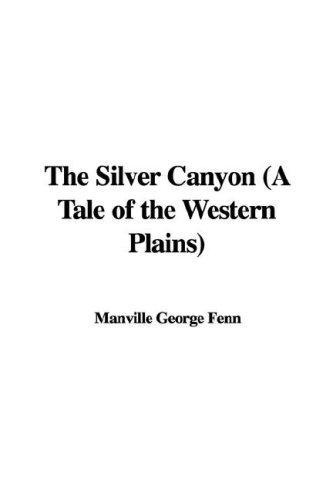 The Silver Canyon (A Tale of the Western Plains) by Manville George Fenn