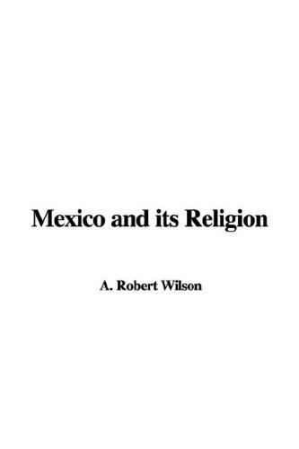 Mexico and its Religion by A. Robert Wilson