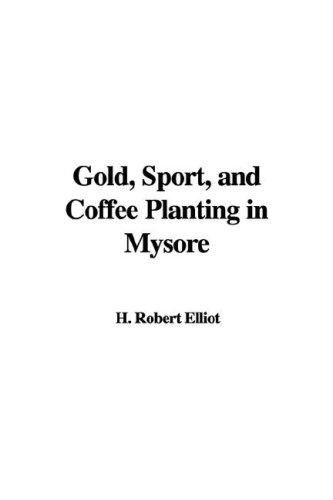 Gold, Sport, and Coffee Planting in Mysore by H. Robert Elliot
