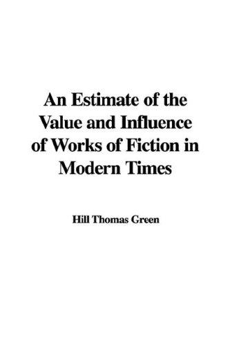 An Estimate of the Value and Influence of Works of Fiction in Modern Times by Hill Thomas Green