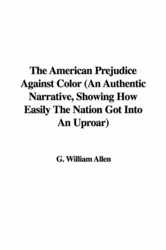 The American Prejudice Against Color (An Authentic Narrative, Showing How Easily The Nation Got Into An Uproar)