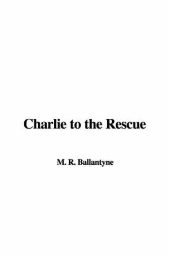 Charlie to the Rescue by Robert Michael Ballantyne