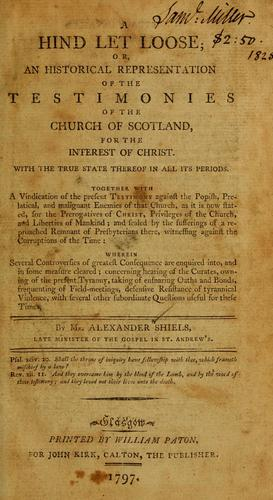 A hind let loose ; or, An historical representation of the testimonies of the Church of Scotland, for the interest of Christ by Alexander Shields
