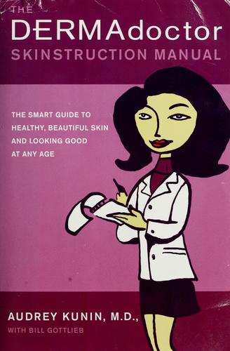 The dermadoctor skinstruction manual by Audrey Kunin, M.D., Audrey Kunin, Bill Gottlieb