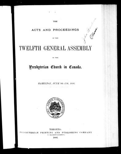 The acts and proceedings of the twelfth General Assembly of the Presbyterian Church in Canada, Hamilton, June 9th-17th, 1886 by Presbyterian Church in Canada. General Assembly