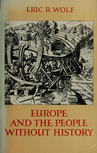 Europe and the people without history by Eric Robert Wolf, Eric R. Wolf