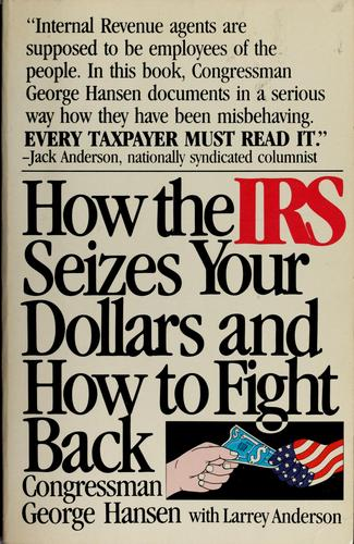 How the IRS seizes your dollars and how to fight back by George Hansen, George Hansen