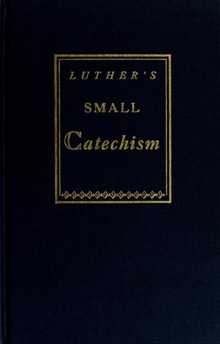 A short explanation of Dr. Martin Luther's Small catechism by Martin Luther