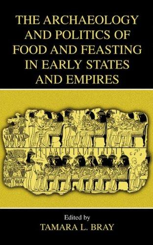 The Archaeology and Politics of Food and Feasting in Early States and Empires by Tamara L. Bray